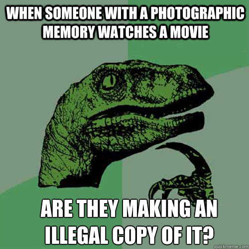 when someone with a photographic memory watches a movie are they making an illegal copy of it? - when someone with a photographic memory watches a movie are they making an illegal copy of it?  Misc