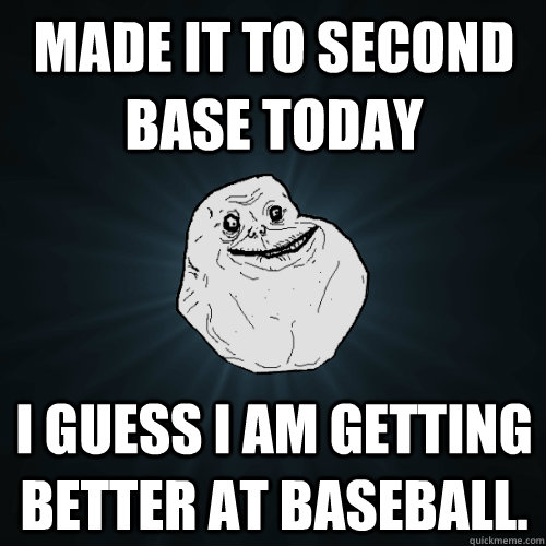 Made it to second base today I guess I am getting better at Baseball.  - Made it to second base today I guess I am getting better at Baseball.   Forever Alone
