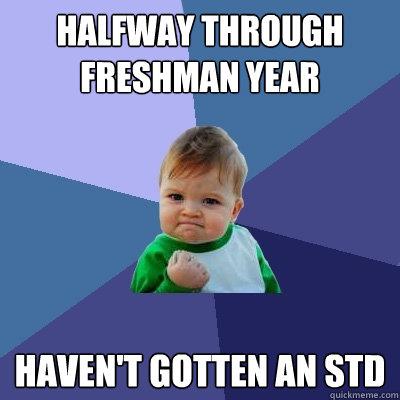 Halfway through freshman year Haven't gotten an std - Halfway through freshman year Haven't gotten an std  Success Kid