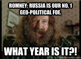 Romney: Russia is our no. 1 geo-political foe. What year is it?! - Romney: Russia is our no. 1 geo-political foe. What year is it?!  What year is it