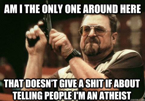 Am I the only one around here that doesn't give a shit if about telling people i'm an atheist - Am I the only one around here that doesn't give a shit if about telling people i'm an atheist  Am I the only one