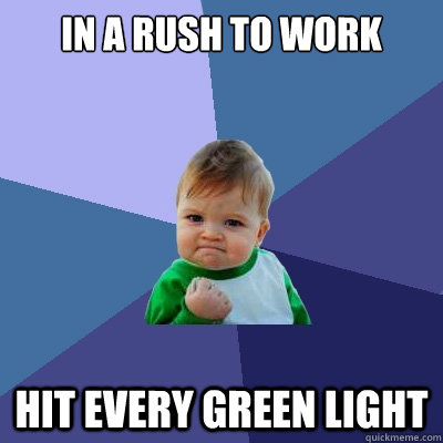 In a rush to work Hit every green light  Success Kid