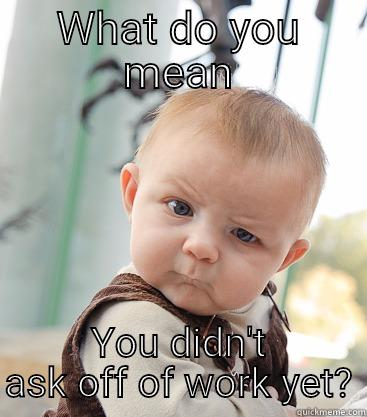 WHAT DO YOU MEAN YOU DIDN'T ASK OFF OF WORK YET? skeptical baby