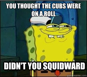 You thought the Cubs were on a roll Didn't you squidward  Baseball Spongebob