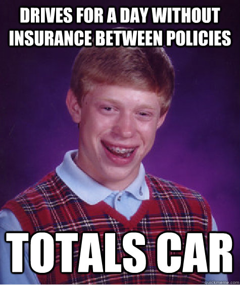 drives for a day without insurance between policies totals car - drives for a day without insurance between policies totals car  Bad Luck Brian