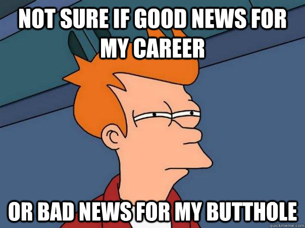 Not sure if good news for my career Or bad news for my butthole - Not sure if good news for my career Or bad news for my butthole  Misc