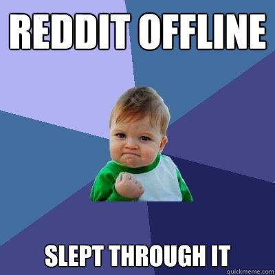 Reddit offline slept through it  - Reddit offline slept through it   Success Kid