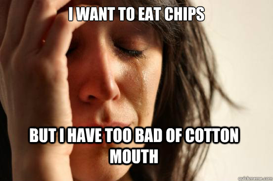 I want to eat chips But I have too bad of cotton mouth - I want to eat chips But I have too bad of cotton mouth  FirstWorldProblems