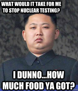 I dunno...How much food ya got? What would it take for me to stop nuclear testing?