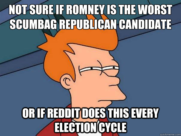 not sure if romney is the worst scumbag republican candidate ever or if reddit does this every election cycle  Futurama Fry