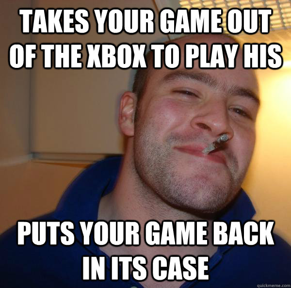 takes your game out of the xbox to play his puts your game back in its case - takes your game out of the xbox to play his puts your game back in its case  Misc