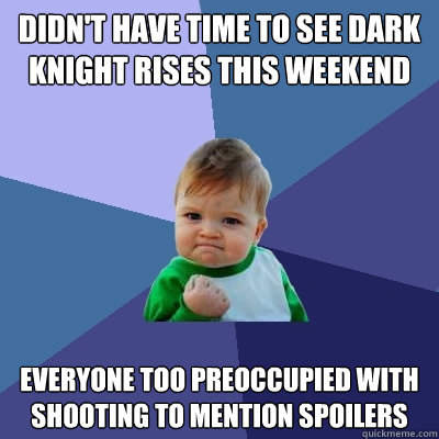 Didn't have time to see Dark Knight Rises this weekend everyone too preoccupied with shooting to mention spoilers - Didn't have time to see Dark Knight Rises this weekend everyone too preoccupied with shooting to mention spoilers  Success Kid