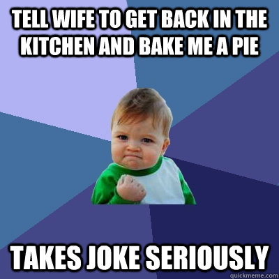 Tell wife to get back in the kitchen and bake me a pie takes joke seriously - Tell wife to get back in the kitchen and bake me a pie takes joke seriously  Success Kid