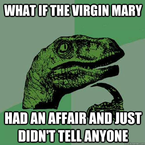 What if the virgin Mary had an affair and just didn't tell anyone - What if the virgin Mary had an affair and just didn't tell anyone  Philosoraptor