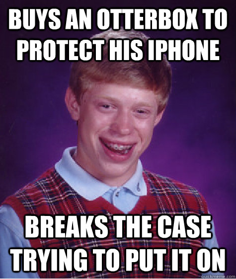 buys an otterbox to protect his iphone breaks the case trying to put it on - buys an otterbox to protect his iphone breaks the case trying to put it on  Bad Luck Brian