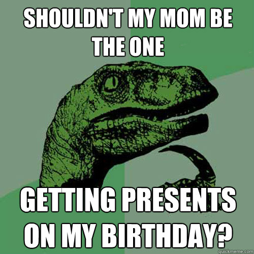 Shouldn't my mom be the one getting presents on my birthday? - Shouldn't my mom be the one getting presents on my birthday?  Philosoraptor