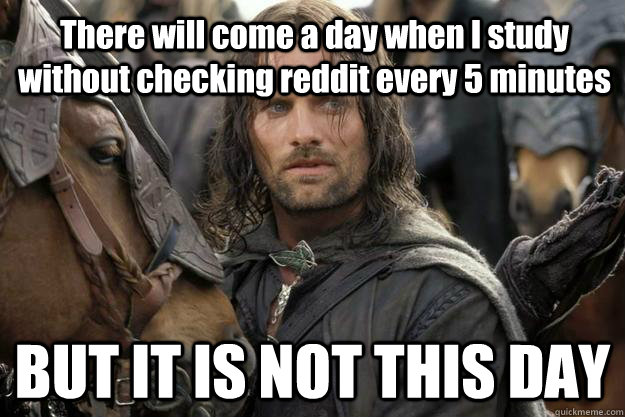 There will come a day when I study without checking reddit every 5 minutes BUT IT IS NOT THIS DAY