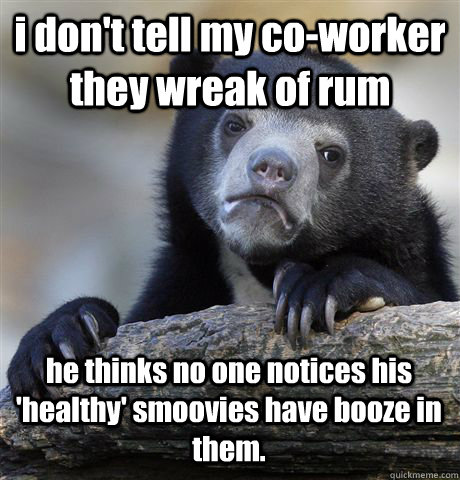 i don't tell my co-worker they wreak of rum he thinks no one notices his 'healthy' smoovies have booze in them. - i don't tell my co-worker they wreak of rum he thinks no one notices his 'healthy' smoovies have booze in them.  Confession Bear