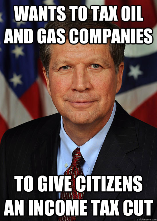 Wants to tax oil and gas companies to give citizens an income tax cut - Wants to tax oil and gas companies to give citizens an income tax cut  Hypocrite John Kasich