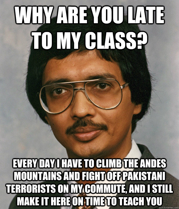 Why are you late to my class? Every day I have to climb the Andes mountains and fight off Pakistani terrorists on my commute, and I still make it here on time to teach you