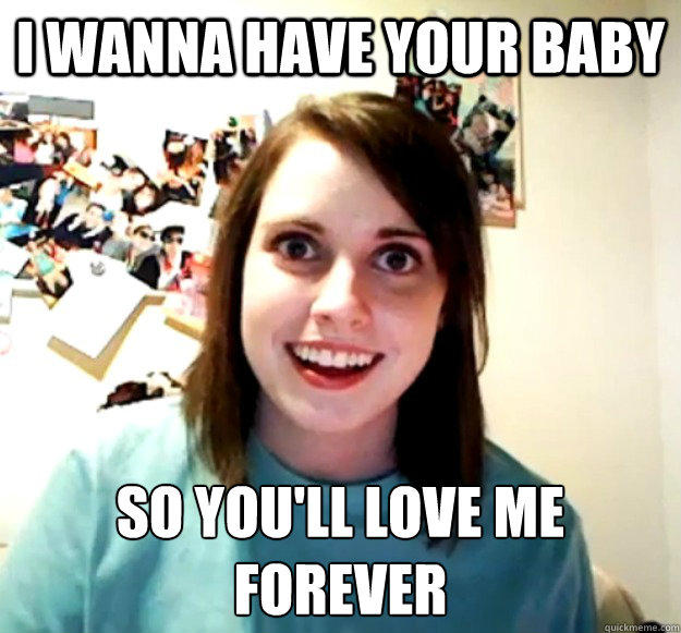 I wanna have your baby so you'll love me forever  - I wanna have your baby so you'll love me forever   Overly Attached Girlfriend
