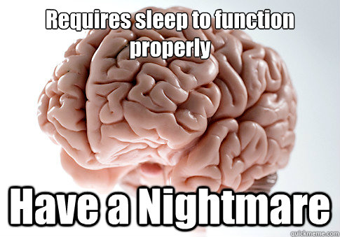 Requires sleep to function properly Have a Nightmare  - Requires sleep to function properly Have a Nightmare   Scumbag Brain