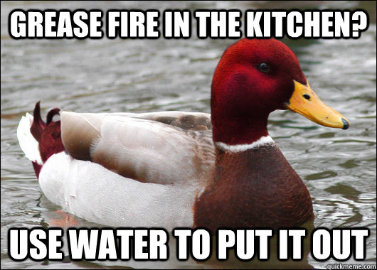 grease fire in the kitchen? use water to put it out - grease fire in the kitchen? use water to put it out  Malicious Advice Mallard