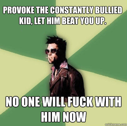 Provoke the constantly bullied kid, let him beat you up. No one will fuck with him now - Provoke the constantly bullied kid, let him beat you up. No one will fuck with him now  Helpful Tyler Durden