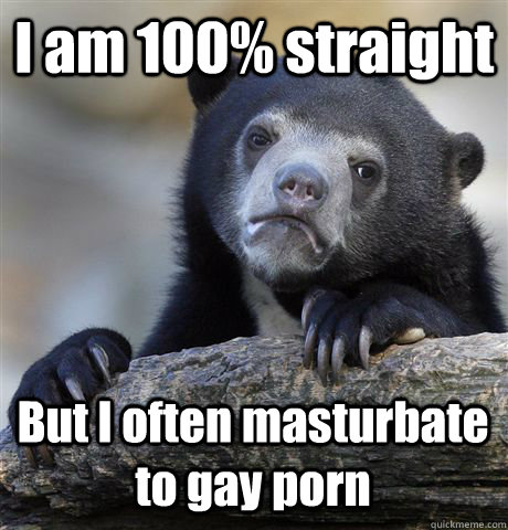 I am 100% straight But I often masturbate to gay porn - I am 100% straight But I often masturbate to gay porn  Confession Bear