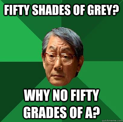 Fifty shades of grey? Why no fifty grades of A? - Fifty shades of grey? Why no fifty grades of A?  High Expectations Asian Father