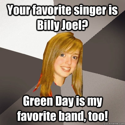 Your favorite singer is Billy Joel? Green Day is my favorite band, too!  Musically Oblivious 8th Grader