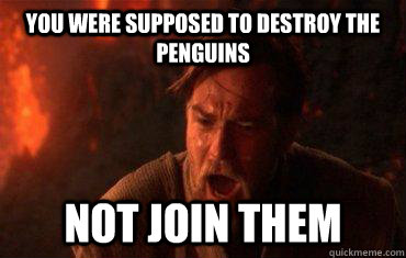 You were supposed to destroy the Penguins Not join them