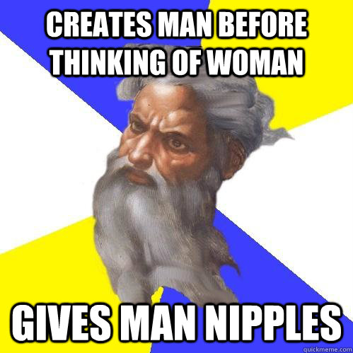 Creates man before thinking of woman Gives man nipples - Creates man before thinking of woman Gives man nipples  Advice God