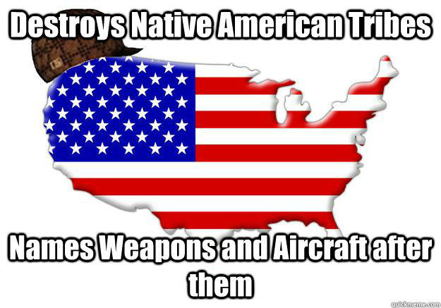Destroys Native American Tribes Names Weapons and Aircraft after them - Destroys Native American Tribes Names Weapons and Aircraft after them  Scumbag america