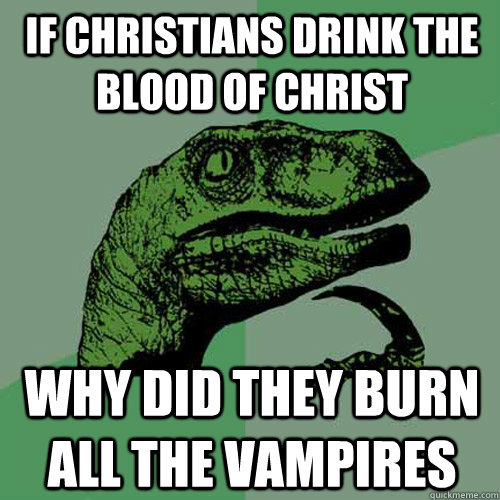 If christians drink the blood of Christ why did they burn all the vampires - If christians drink the blood of Christ why did they burn all the vampires  Philosoraptor