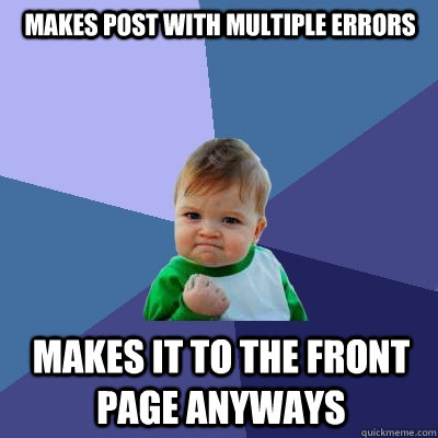 Makes Post with multiple errors Makes it to the front page anyways - Makes Post with multiple errors Makes it to the front page anyways  Success Kid