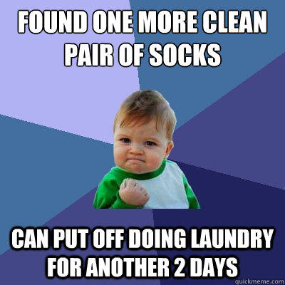 Found one more clean pair of socks Can put off doing laundry for another 2 days - Found one more clean pair of socks Can put off doing laundry for another 2 days  Success Kid