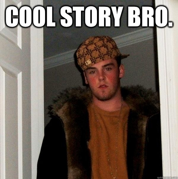 Cool story bro.  - Cool story bro.   Scumbag Steve