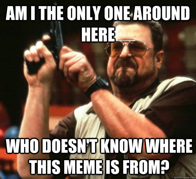 am I the only one around here Who doesn't know where this meme is from?   Angry Walter