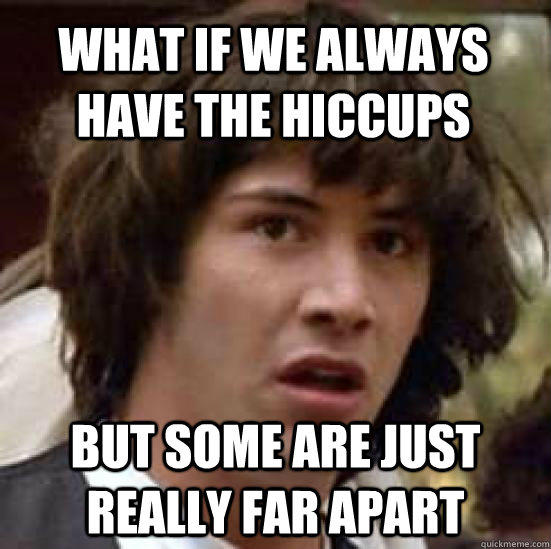 What if we always have the hiccups but some are just really far apart - What if we always have the hiccups but some are just really far apart  conspiracy keanu