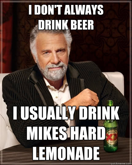 i don't always drink beer I usually drink Mikes Hard Lemonade  The Most Interesting Man In The World
