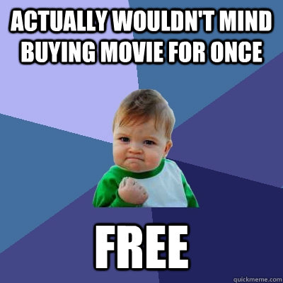 Actually wouldn't mind buying movie for once Free  Success Kid