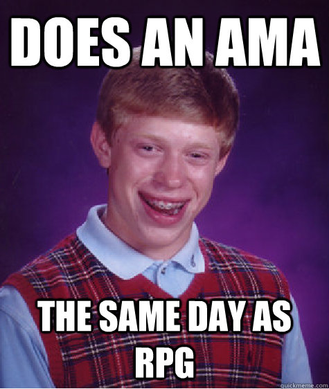 Does an AMA the same day as RPG - Does an AMA the same day as RPG  Bad Luck Brian