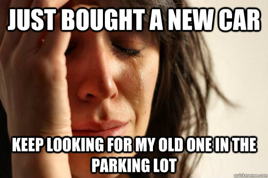 Just bought a new car keep looking for my old one in the parking lot - Just bought a new car keep looking for my old one in the parking lot  First World Problems