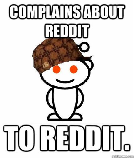 complains about reddit to reddit. - complains about reddit to reddit.  Scumbag Redditor