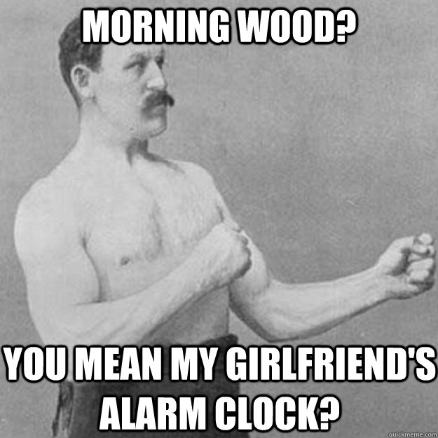 Morning wood? You mean my girlfriend's alarm clock? - Morning wood? You mean my girlfriend's alarm clock?  overly manly man