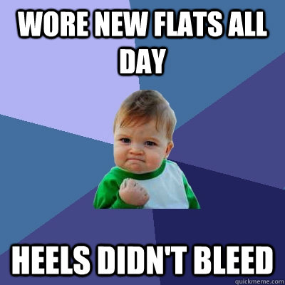 wore new flats all day heels didn't bleed - wore new flats all day heels didn't bleed  Success Kid