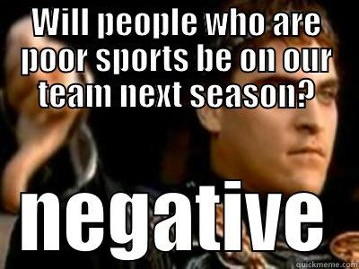 WILL PEOPLE WHO ARE POOR SPORTS BE ON OUR TEAM NEXT SEASON? NEGATIVE Downvoting Roman