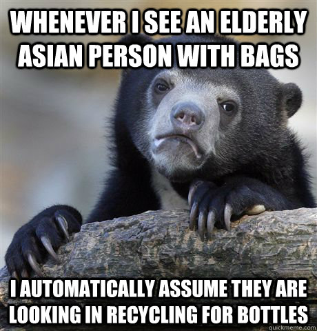 Whenever I see an elderly asian person with bags I automatically assume they are looking in recycling for bottles - Whenever I see an elderly asian person with bags I automatically assume they are looking in recycling for bottles  Confession Bear