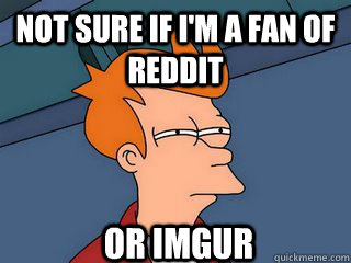 not sure if i'm a fan of reddit or imgur  Notsureif